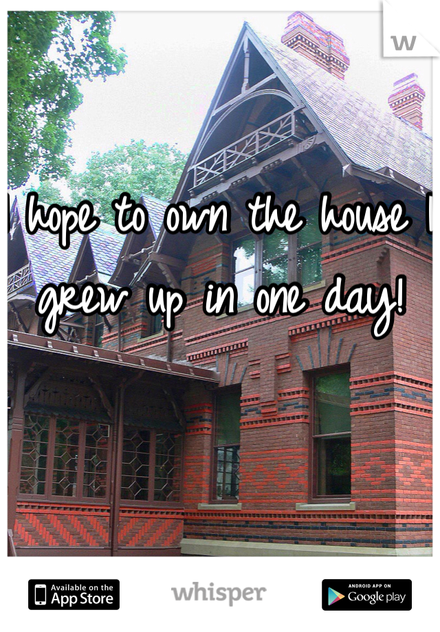 I hope to own the house I grew up in one day!