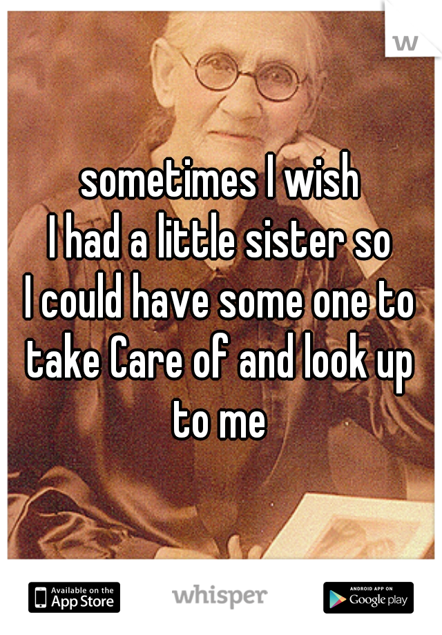 sometimes I wish I had a little sister so I could have some one to take Care of and look up to me