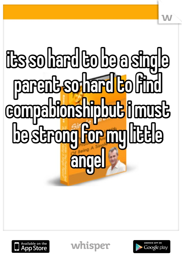 its so hard to be a single parent so hard to find compabionshipbut i must be strong for my little angel