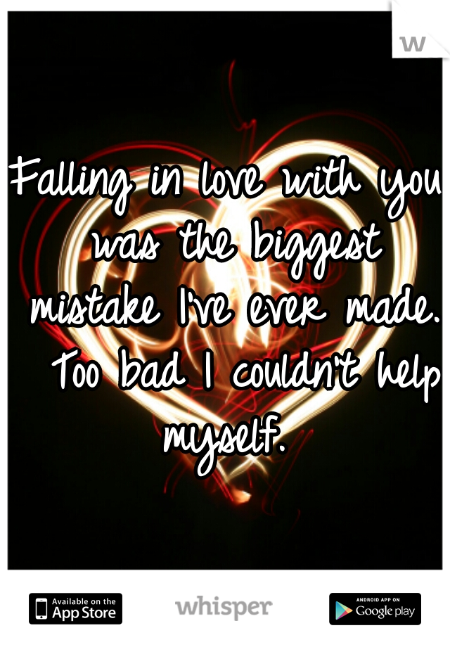 Falling in love with you was the biggest mistake I've ever made.  Too bad I couldn't help myself.