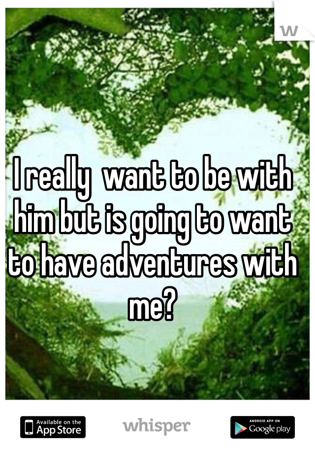 I really  want to be with him but is going to want to have adventures with me?