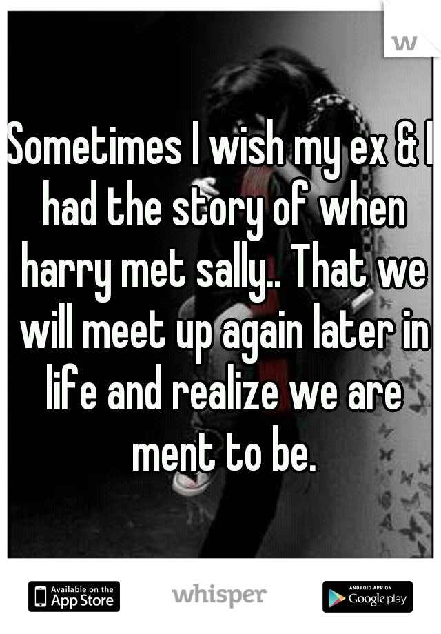 Sometimes I wish my ex & I had the story of when harry met sally.. That we will meet up again later in life and realize we are ment to be.