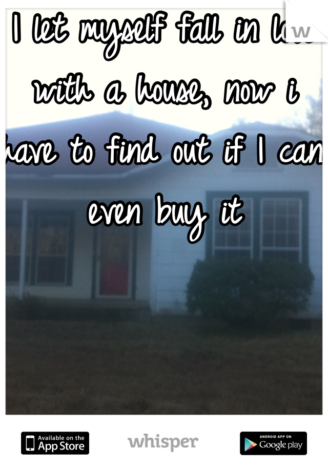 I let myself fall in love with a house, now i have to find out if I can even buy it