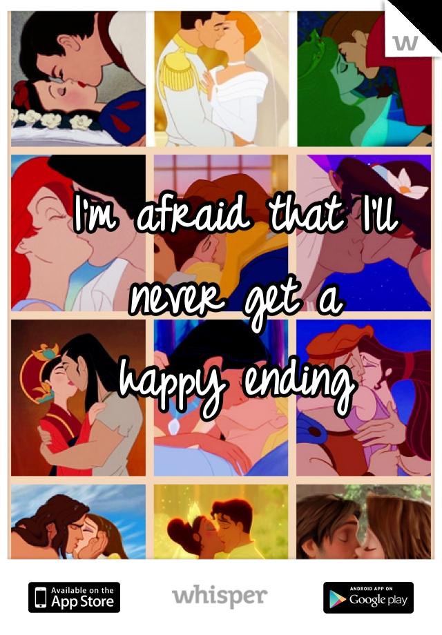 I'm afraid that I'll never get a  happy ending