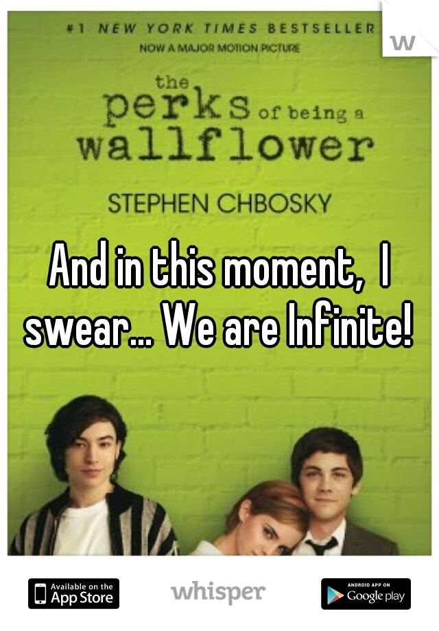 And in this moment,  I swear... We are Infinite!
