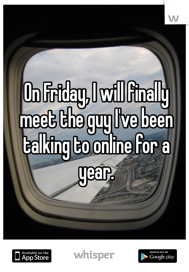 On Friday, I will finally meet the guy I've been talking to online for a year.