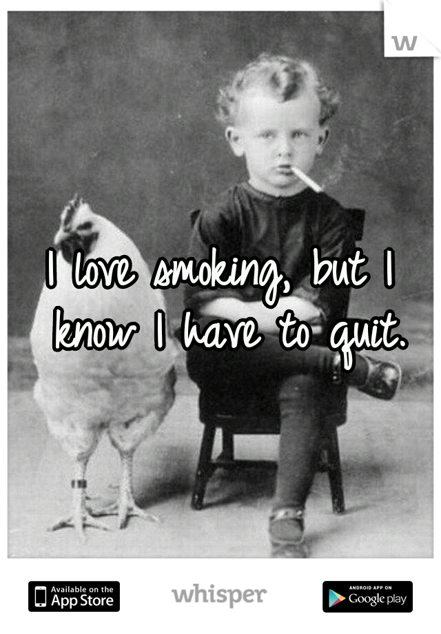 I love smoking, but I know I have to quit.