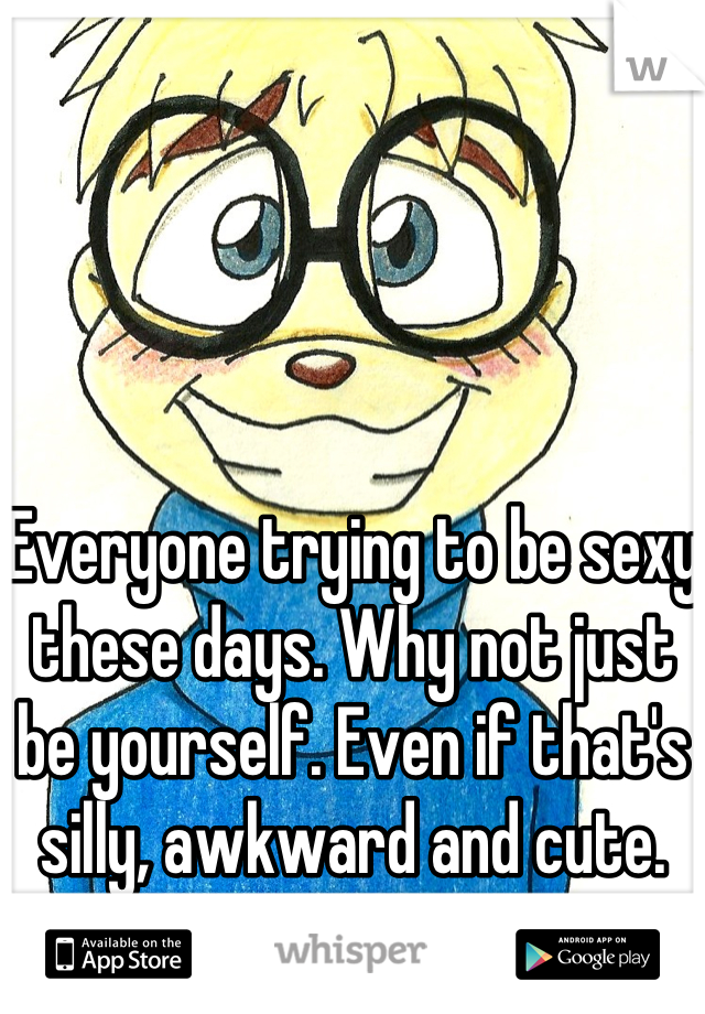 Everyone trying to be sexy these days. Why not just be yourself. Even if that's silly, awkward and cute.
