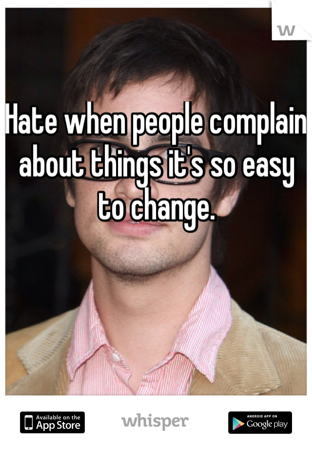 Hate when people complain about things it's so easy to change.
