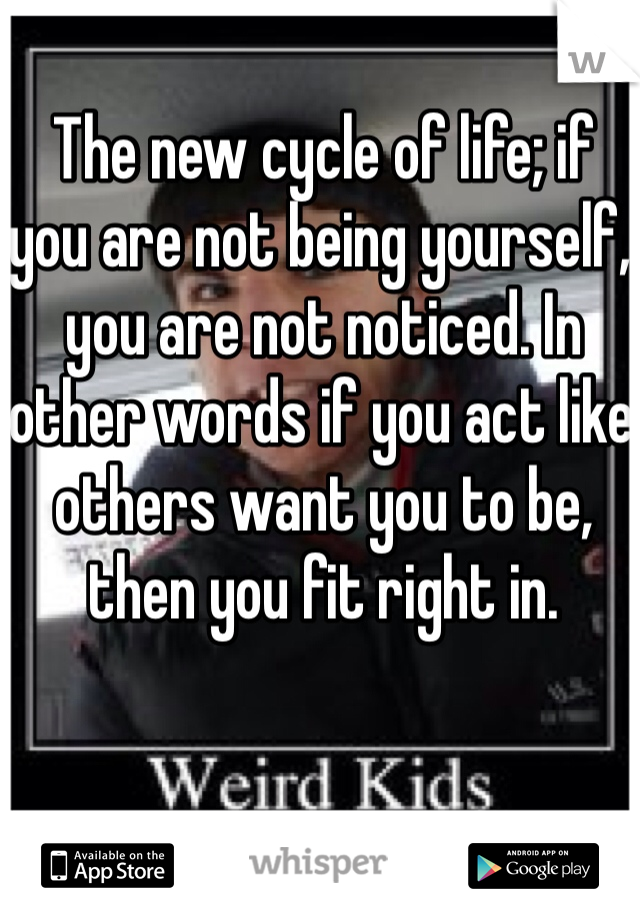 The new cycle of life; if you are not being yourself, you are not noticed. In other words if you act like others want you to be, then you fit right in.