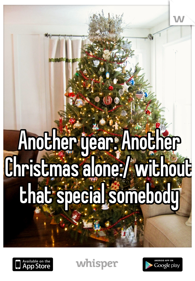Another year. Another Christmas alone:/ without that special somebody
