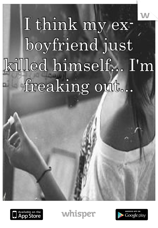 I think my ex-boyfriend just killed himself... I'm freaking out...