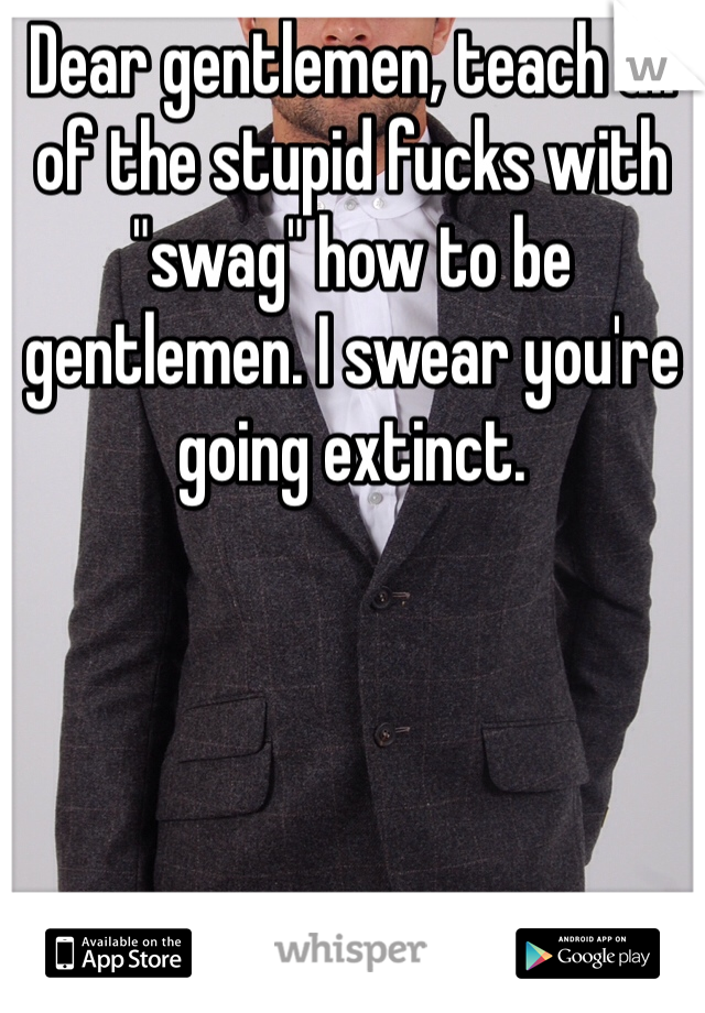 """Dear gentlemen, teach all of the stupid fucks with """"swag"""" how to be gentlemen. I swear you're going extinct."""