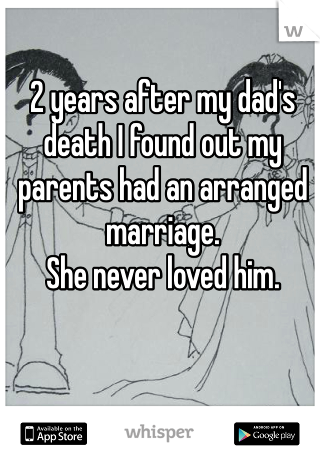 2 years after my dad's death I found out my parents had an arranged marriage.  She never loved him.