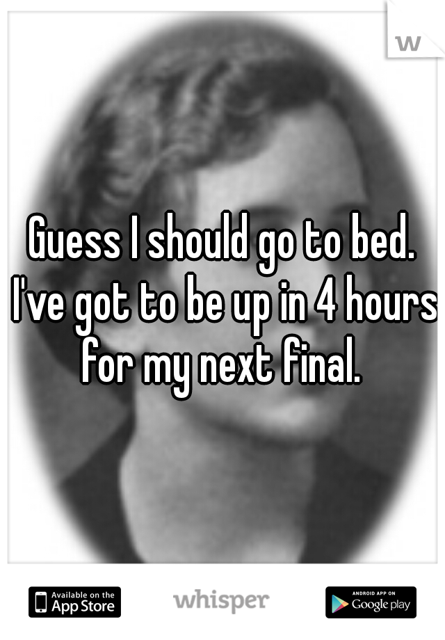 Guess I should go to bed. I've got to be up in 4 hours for my next final.