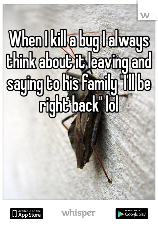"When I kill a bug I always think about it leaving and saying to his family ""I'll be right back"" lol"