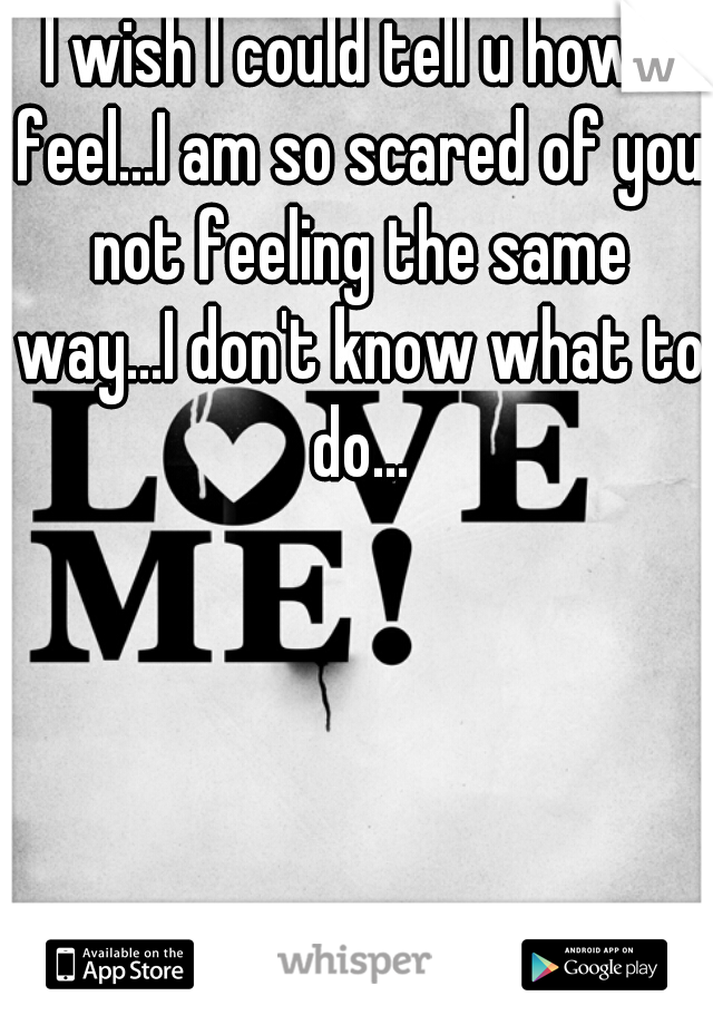 I wish I could tell u how I feel...I am so scared of you not feeling the same way...I don't know what to do...