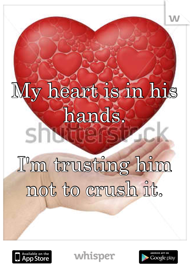 My heart is in his hands.  I'm trusting him not to crush it.