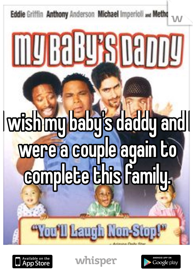 I wish my baby's daddy and I were a couple again to complete this family.