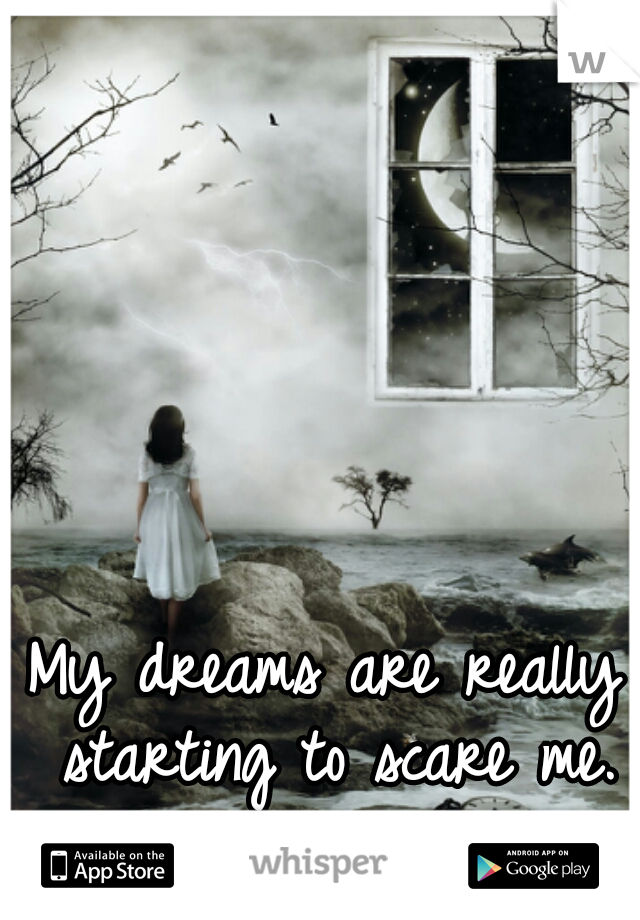 My dreams are really starting to scare me.