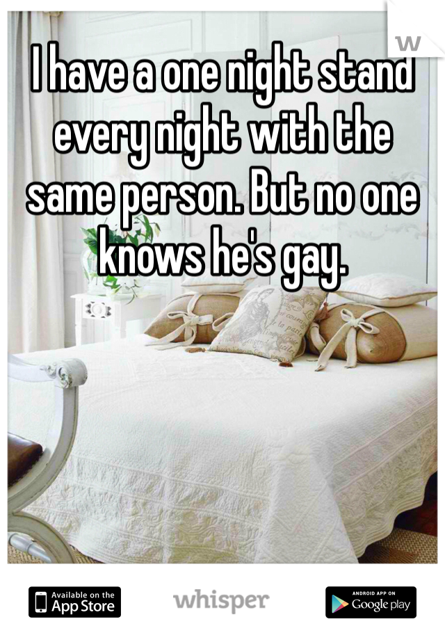 I have a one night stand every night with the same person. But no one knows he's gay.