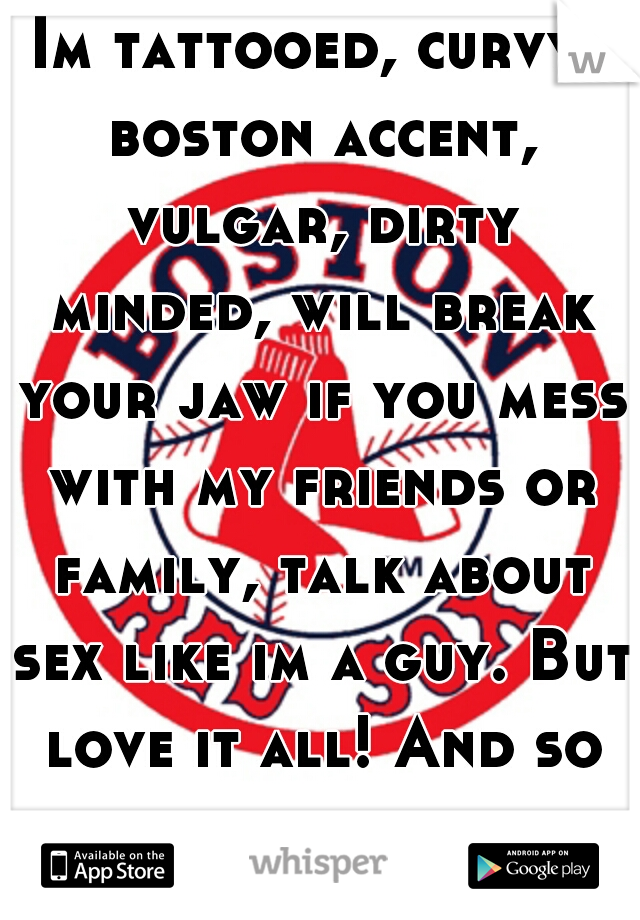 Im tattooed, curvy, boston accent, vulgar, dirty minded, will break your jaw if you mess with my friends or family, talk about sex like im a guy. But love it all! And so does my man.