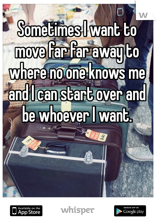 Sometimes I want to move far far away to where no one knows me and I can start over and be whoever I want.