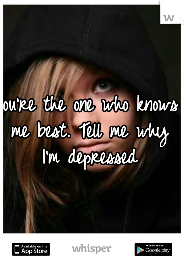 You're the one who knows me best. Tell me why I'm depressed
