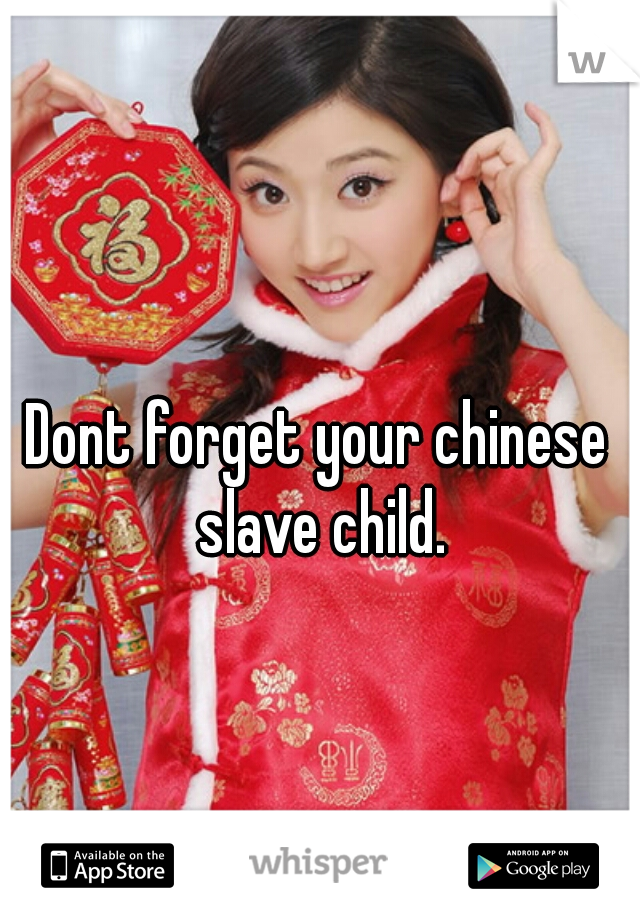 Dont forget your chinese slave child.