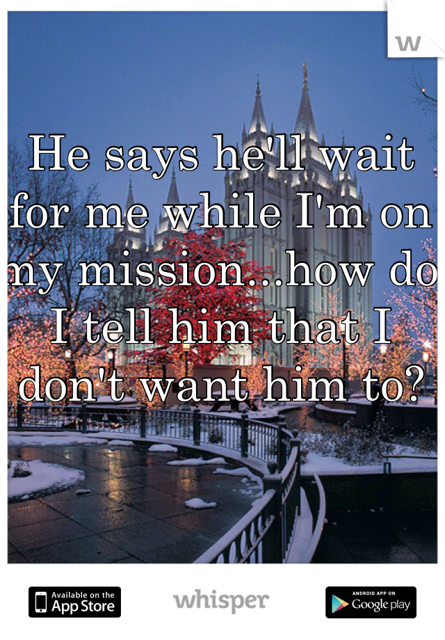 He says he'll wait for me while I'm on my mission...how do I tell him that I don't want him to?