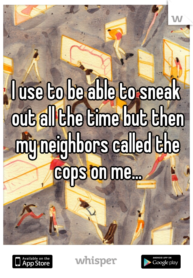 I use to be able to sneak out all the time but then my neighbors called the cops on me...