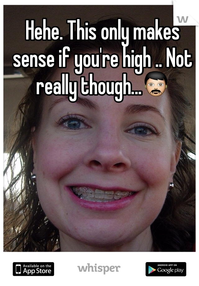 Hehe. This only makes sense if you're high .. Not really though...👨