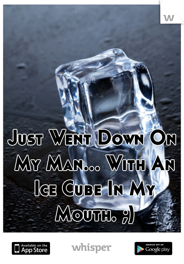 Just Went Down On My Man... With An Ice Cube In My Mouth. ;)