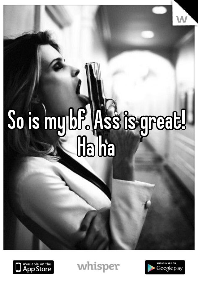 So is my bf. Ass is great!  Ha ha