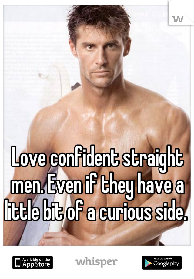 Love confident straight men. Even if they have a little bit of a curious side.