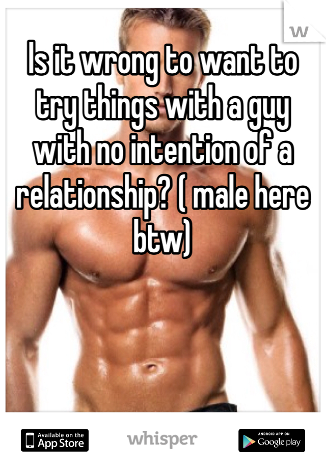 Is it wrong to want to try things with a guy with no intention of a relationship? ( male here btw)