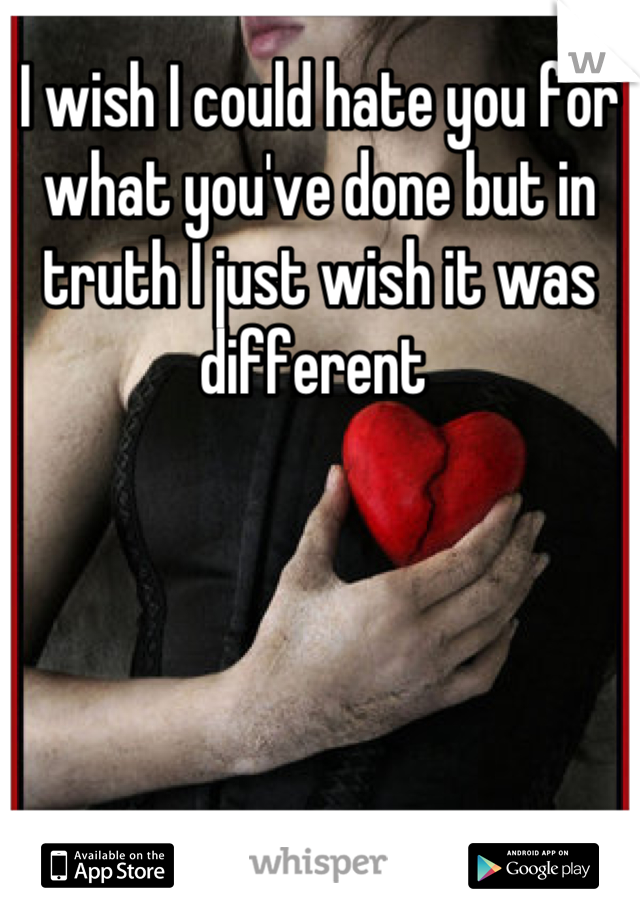 I wish I could hate you for what you've done but in truth I just wish it was different