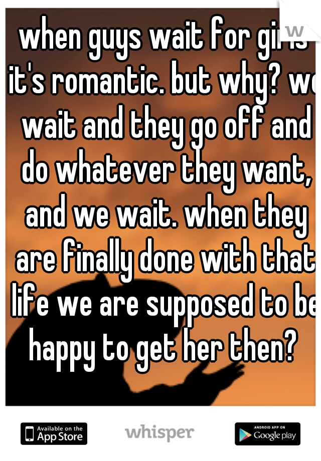 when guys wait for girls it's romantic. but why? we wait and they go off and do whatever they want, and we wait. when they are finally done with that life we are supposed to be happy to get her then?
