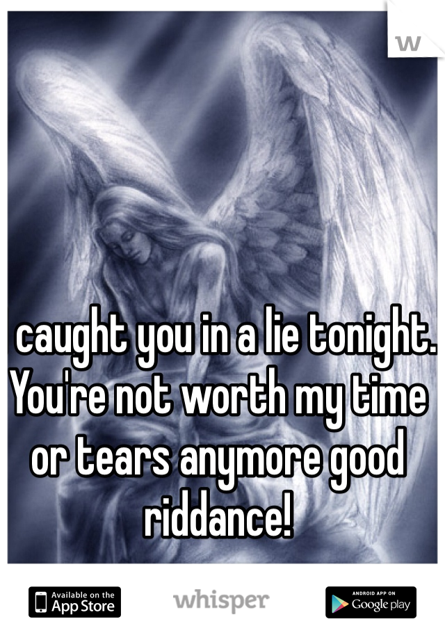 I caught you in a lie tonight. You're not worth my time or tears anymore good riddance!