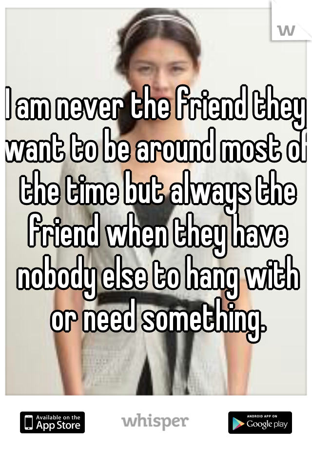 I am never the friend they want to be around most of the time but always the friend when they have nobody else to hang with or need something.