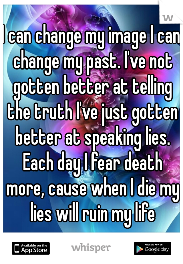I can change my image I can change my past. I've not gotten better at telling the truth I've just gotten better at speaking lies. Each day I fear death more, cause when I die my lies will ruin my life