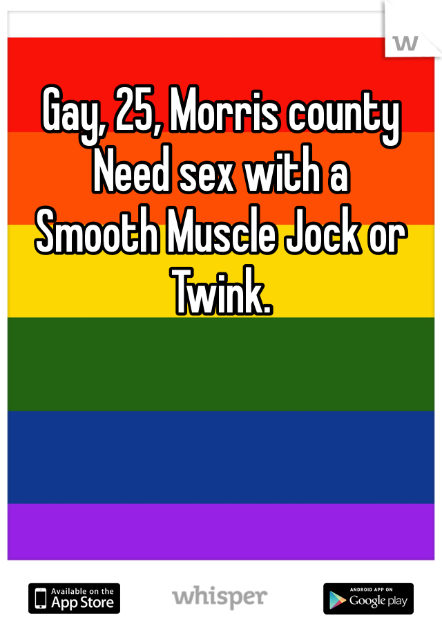 Gay, 25, Morris county Need sex with a Smooth Muscle Jock or Twink.