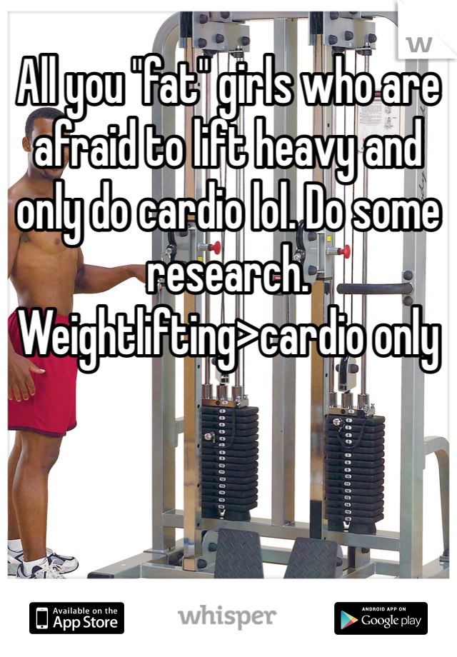 "All you ""fat"" girls who are afraid to lift heavy and only do cardio lol. Do some research.  Weightlifting>cardio only"