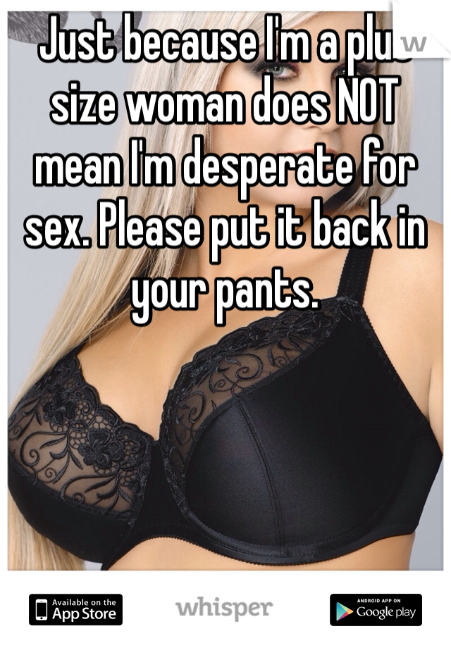 Just because I'm a plus size woman does NOT mean I'm desperate for sex. Please put it back in your pants.