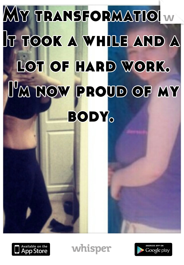 My transformation.  It took a while and a lot of hard work. I'm now proud of my body.