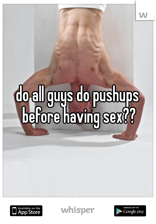 do all guys do pushups before having sex??