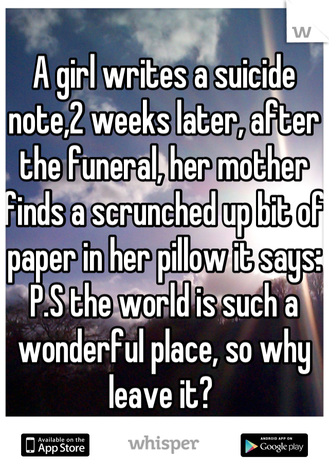 A girl writes a suicide note,2 weeks later, after the funeral, her mother finds a scrunched up bit of paper in her pillow it says: P.S the world is such a wonderful place, so why leave it?