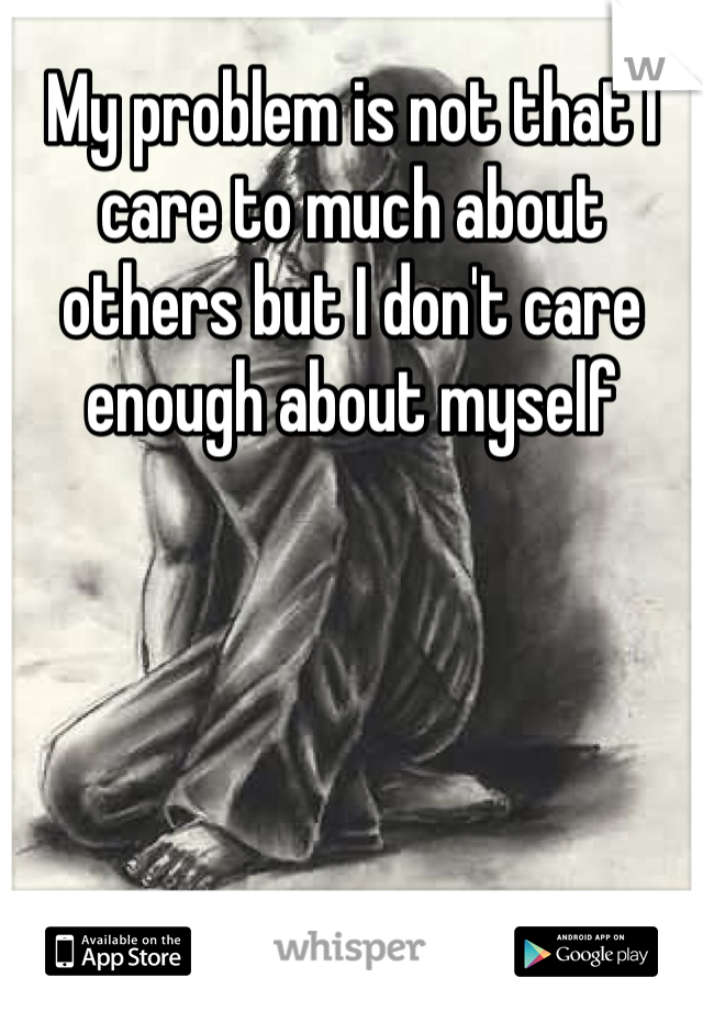 My problem is not that I care to much about others but I don't care enough about myself