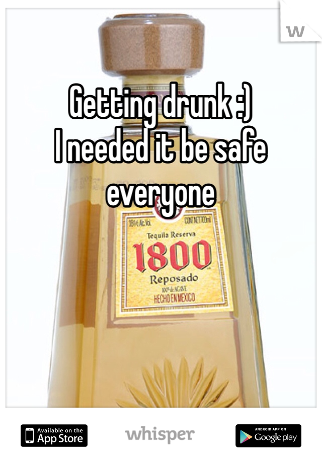 Getting drunk :)  I needed it be safe everyone