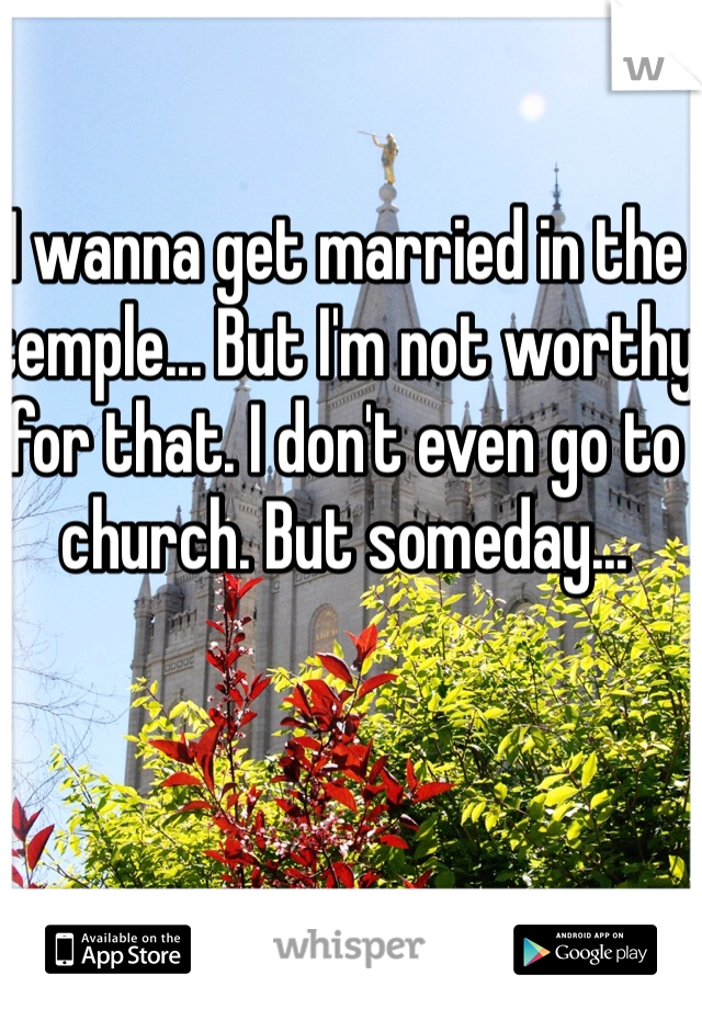 I wanna get married in the temple... But I'm not worthy for that. I don't even go to church. But someday...
